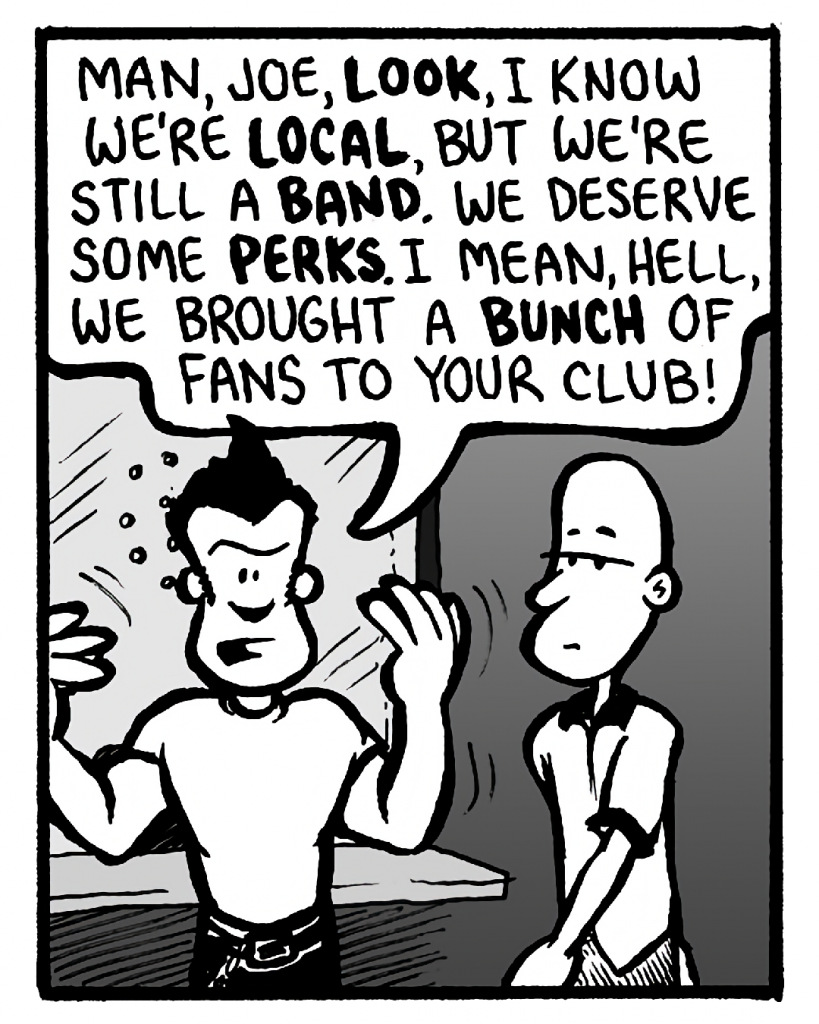 JOHN: Man, Joe, look, I know we're local, but we're still a band. We deserve some perks. I mean, hell, we brought a bunch of fans to your club!