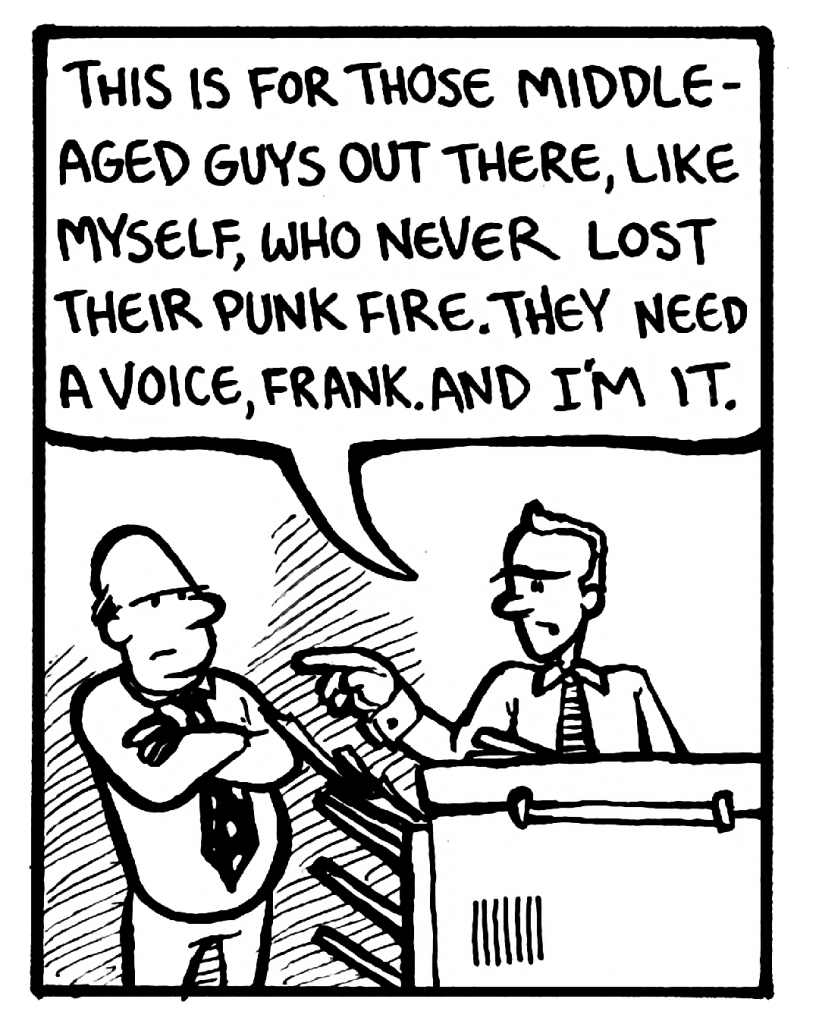 BILL: This is for those middle-aged guys out there, like myself, who never gave up their punk fire. They need a voice, Frank. And I'm it.