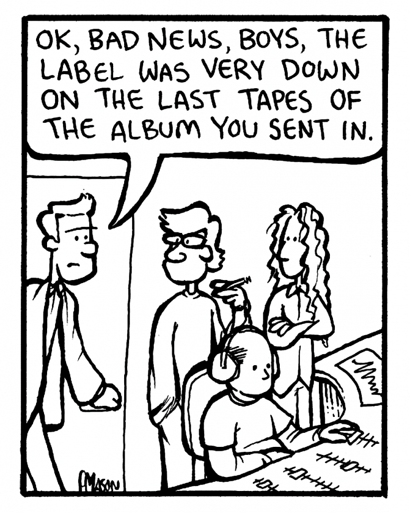 AGENT: OK, bad news, boys, the label was very down on the last tapes of the album you sent in.