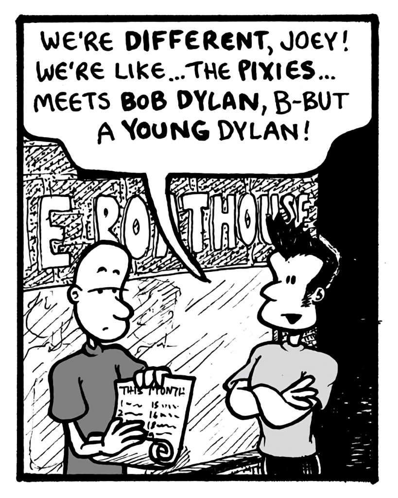 JOHN: We're different, Joey! We're like... the Pixies... meets Bob Dylan, b-but a young Dylan!