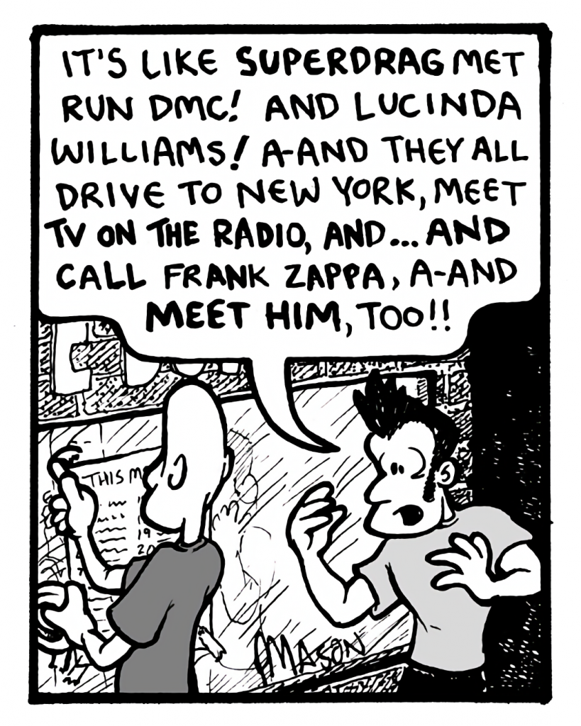 JOHN: It's like Superdrag met Run DMC! And Lucinda Williams! A-and they all drive to New York, meet TV On the Radio, and... and call Frank Zappa, a-and meet him, too!!