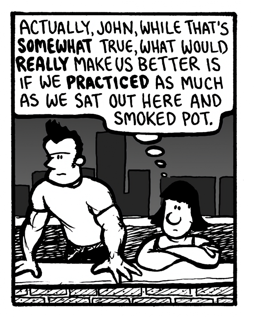 CHRISTINA: Actually, John, while that's somewhat true, what would really make us better is if we practiced as much as we say out here and smoked pot.