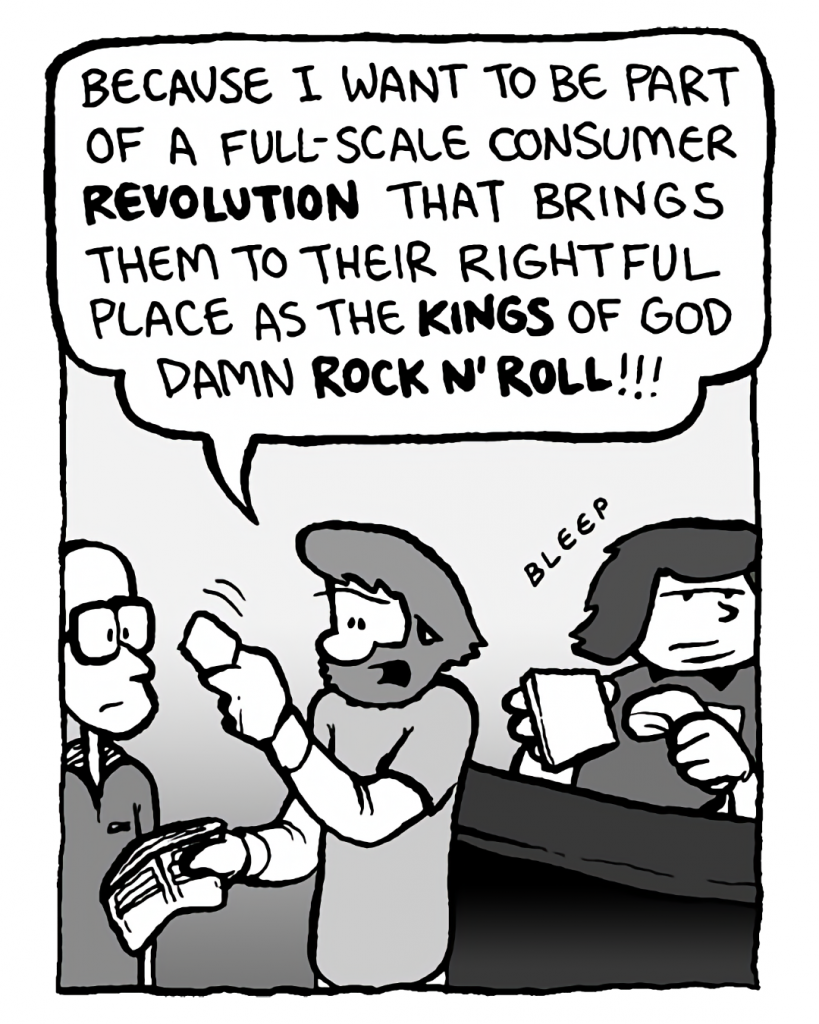GREG: Because I want to be part of a full-scale consumer revolution that brings them to their rightful place as the kings of God damn rock n' roll!!!