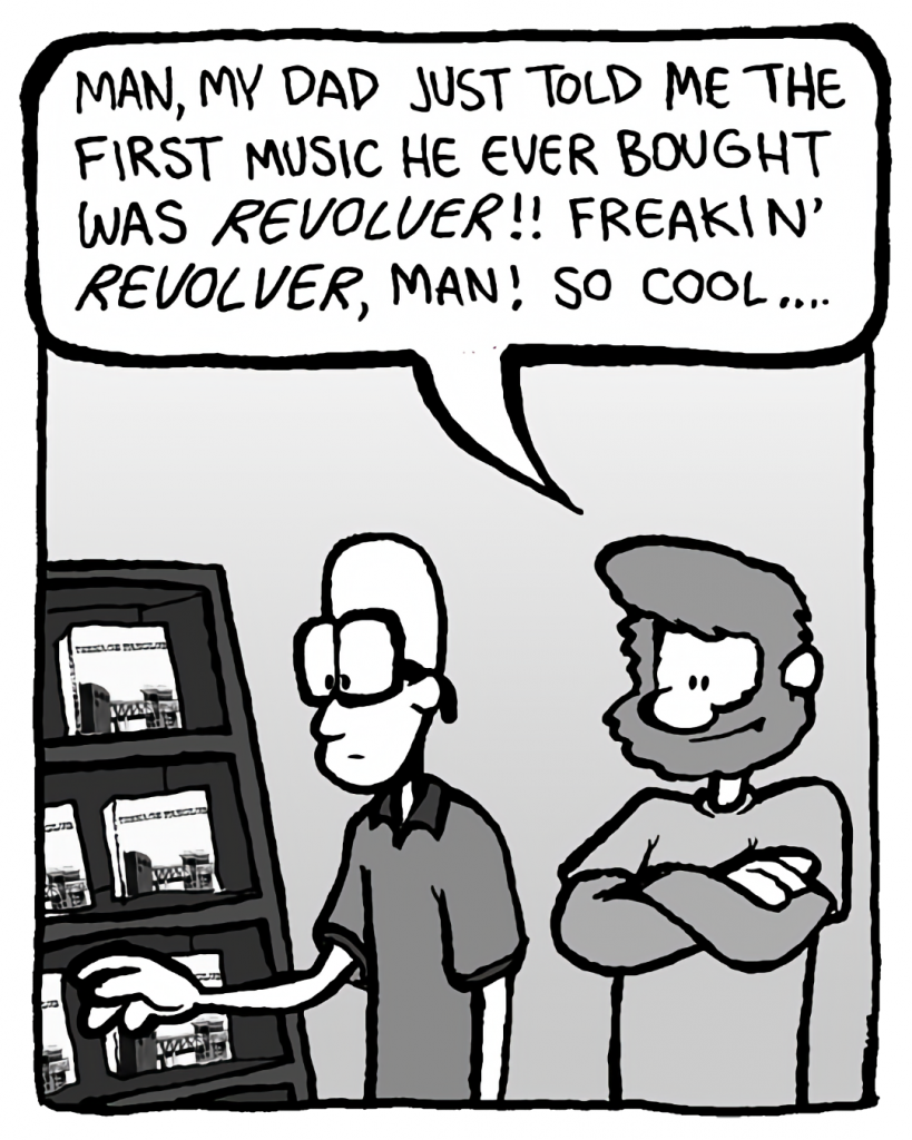 GREG: Man, my dad just told me the first music he ever bought was Revolver!! Freakin' Revolver, man! So cool....