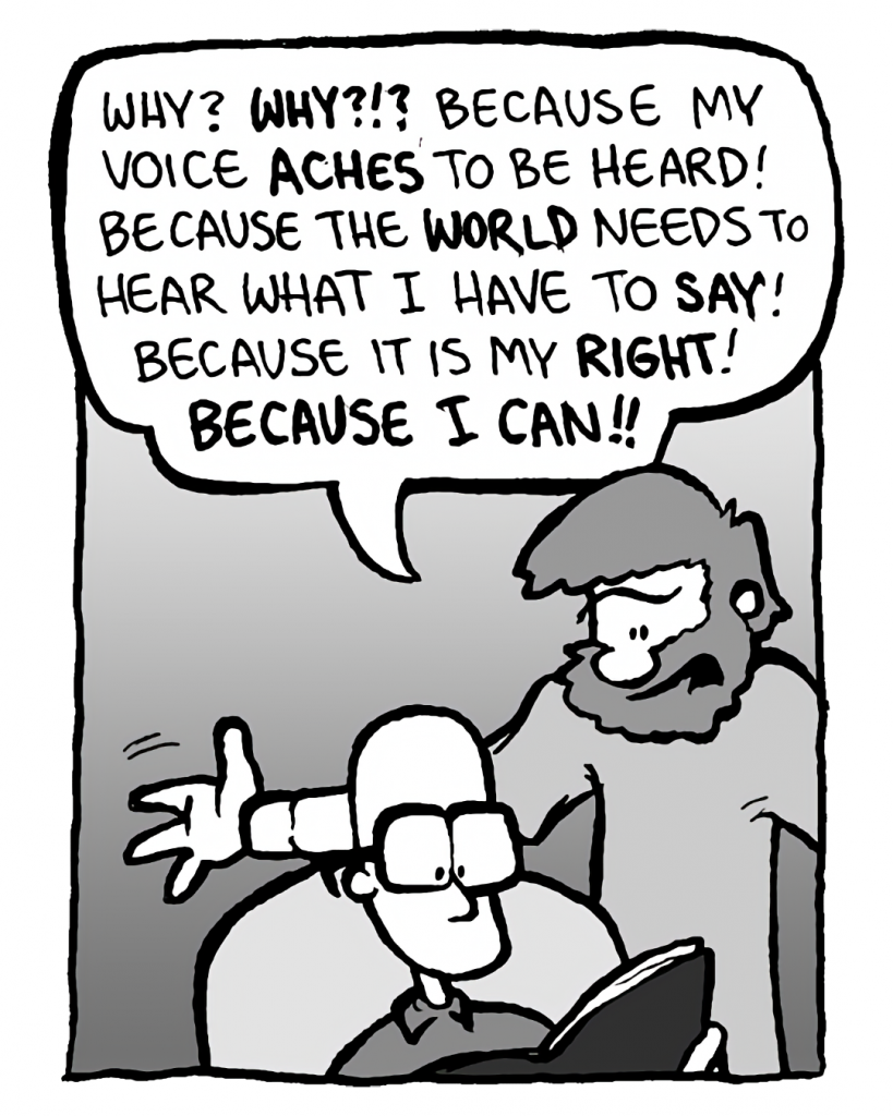 GREG: Why? Why?!? Because my voice aches to be heard! Because the world needs to hear what I have to say! Because it is my right! Because I can!!