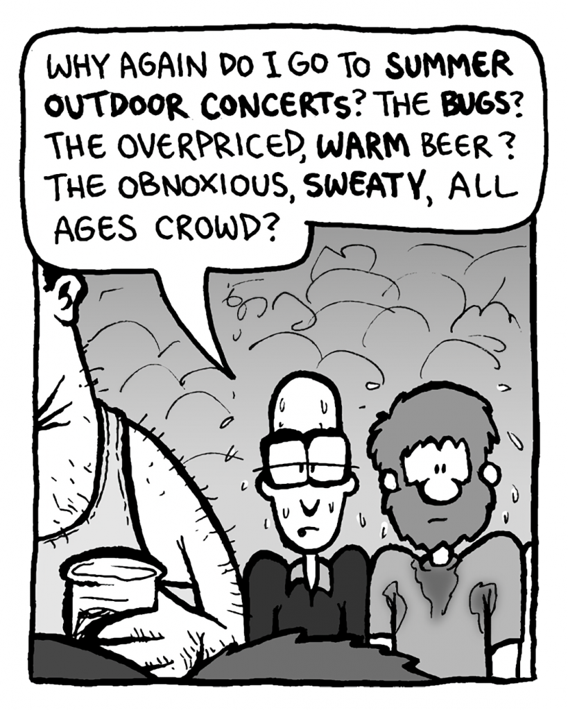 BRETT: Why again do I go to summer outdoor concerts? The bugs? The overpriced, warm beer? The obnoxious, sweaty, all ages crowd?
