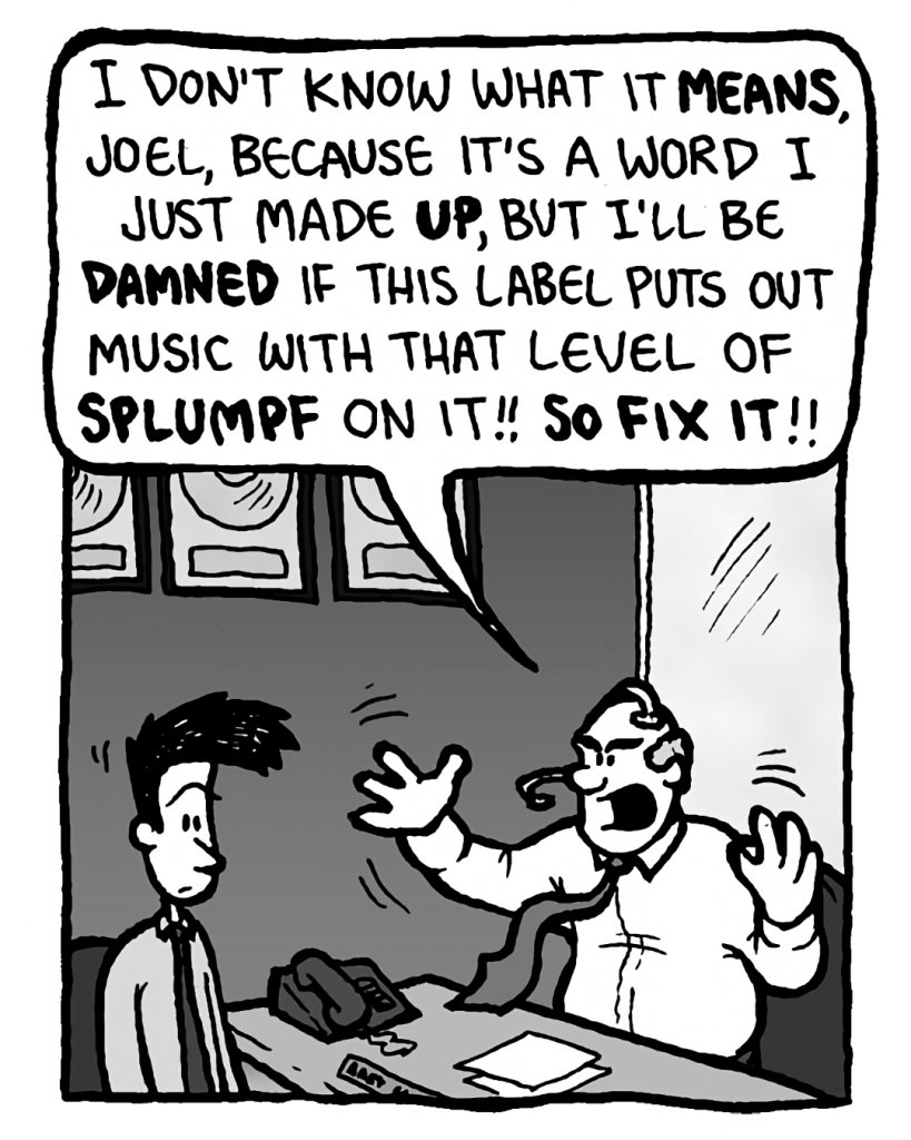 BART: I don't know what it means, Joel, because it's a word I just made up, but I'll be damned if this label puts out music with that level of splumpf on it!! So fix it!!