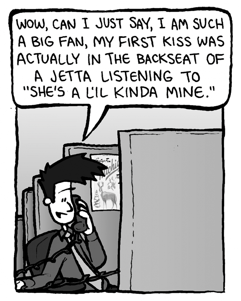 """JOEL: Wow, can I just say, I am such a big fan, my first kiss was actually in the backseat of a Jetta listening to """"She's a L'il Kinda Mine""""."""