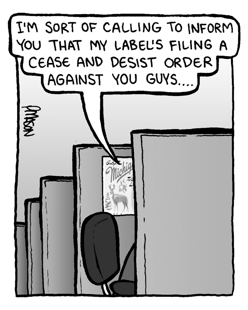 JOEL: I'm sort of calling to inform you that my label's filing a cease and desist order against you guys....