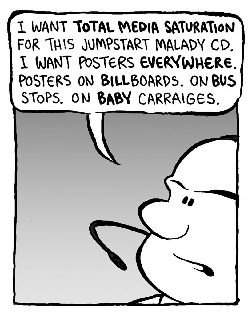 BART: I want total media saturation for the Jumpstart Malady CD. I want posters everywhere. Posters on billboards. On bus stops. On baby carriages.