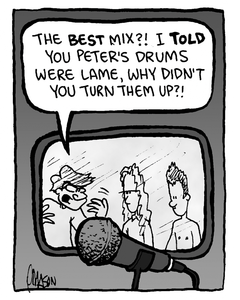 GORDON CRANWICK: The best mix?! I told you Peter's drums were lame, why didn't you turn them up?!