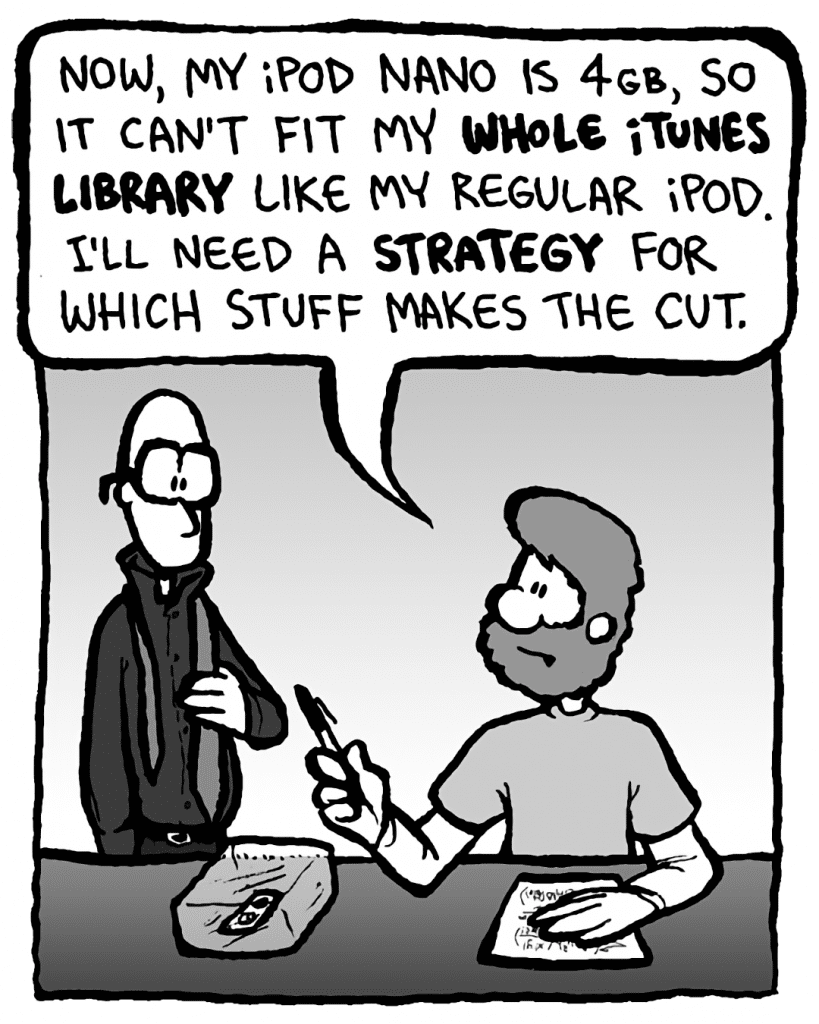 GREG: Now, my iPod Nano is 4GB, so it can't fit my whole iTunes library like my regular iPod. I'll need a strategy for which stuff makes the cut.