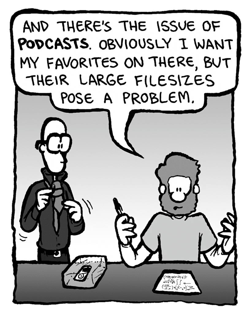 GREG: And there's the issue of podcasts. Obviously I want my favorites on there, but their large filesizes pose a problem.