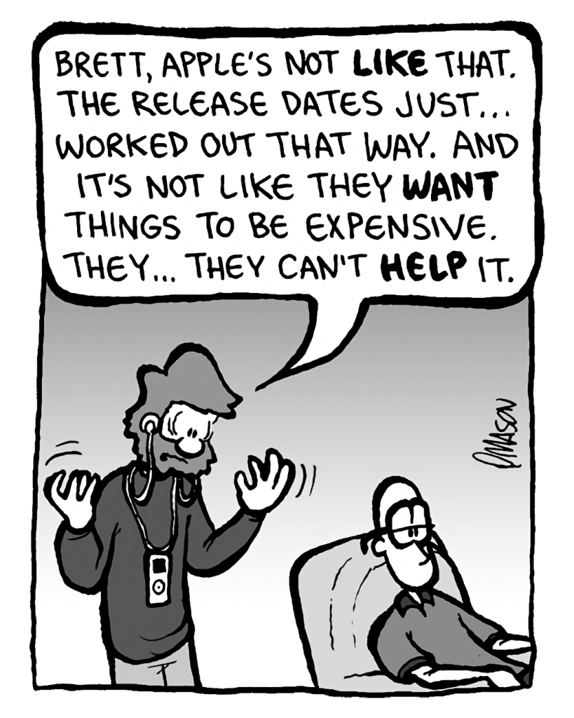 GREG: Brett, Apple's not like that. The release dates just... worked out that way. And it's not like they WANT things to be expensive. They... they can't help it.