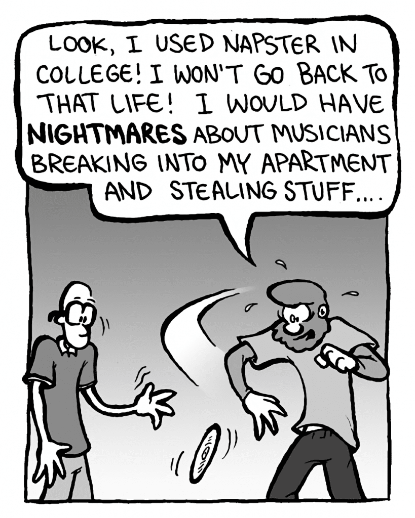GREG: Look, I used Napster in college! I won't go back to that life! I would have nightmares about musicians breaking into my apartment and stealing stuff....