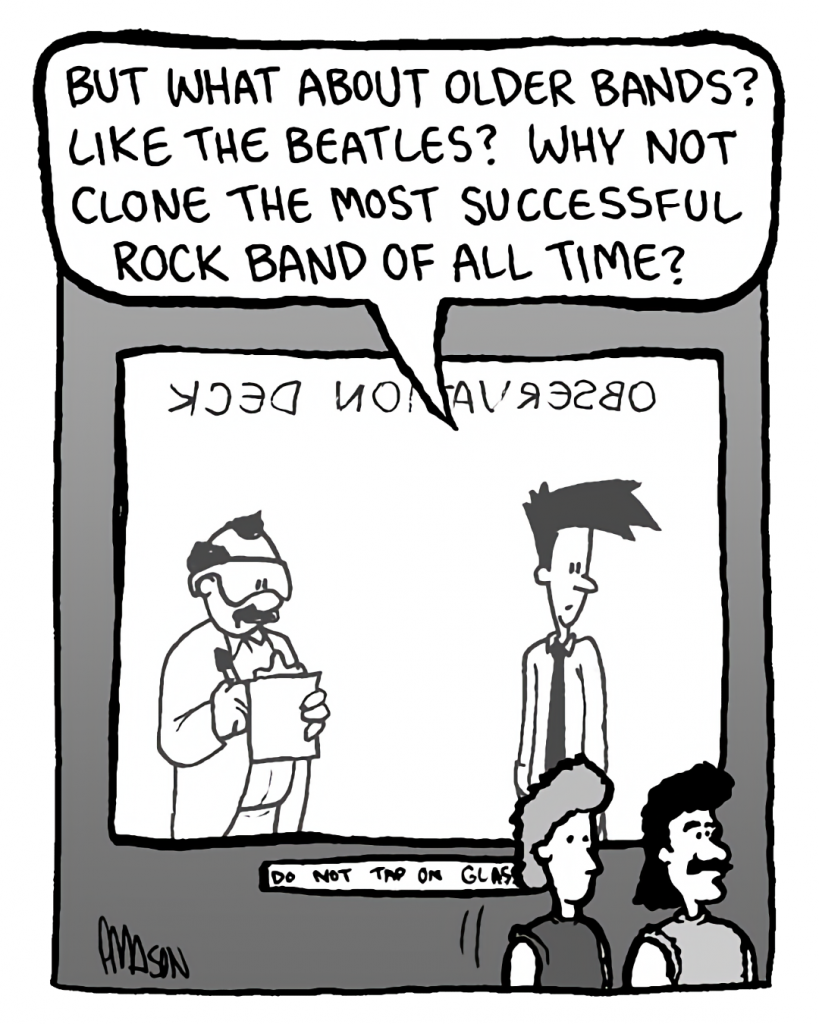 JOEL: But what about older bands? Like the Beatles? Why not clone the most successful rock band of all time?