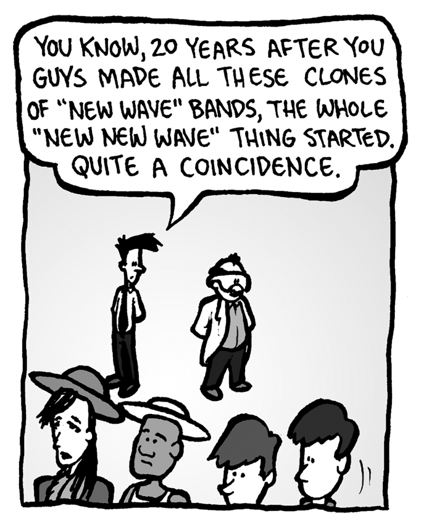 """JOEL: You know, 20 years after you guys made all these clones of """"New Wave"""" bands, the whole """"New New Wave"""" thing started. Quite a coincidence."""