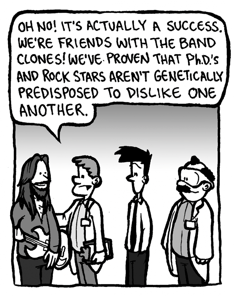 DR. MERRILL: Oh no! It's actually a success. We're friends with the band clones! We've proven that Ph.D.'s and rock stars aren't genetically predisposed to dislike one another.
