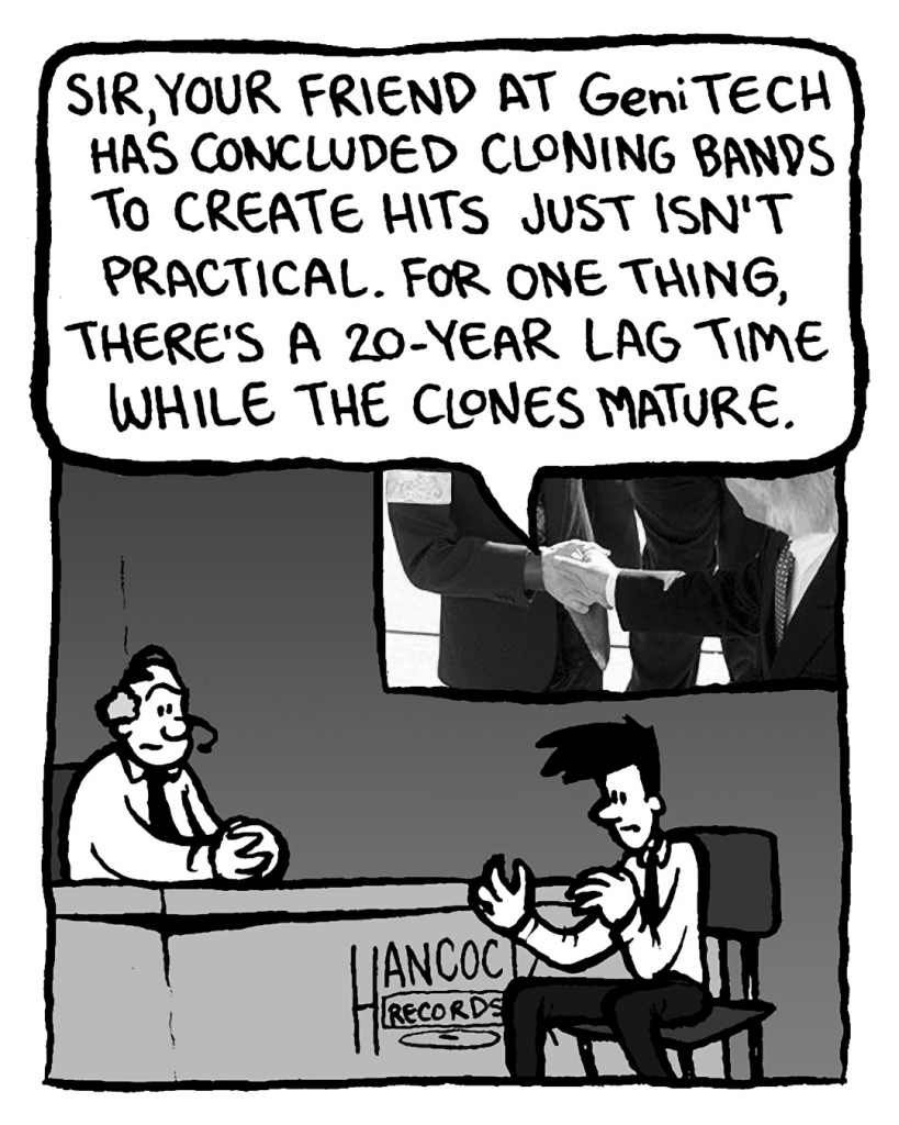 JOEL: Sir, your friend at GeniTECH has concluded cloning bands to create hits just isn't practical. For one thing, there's a 20-year lag time while the clones mature.