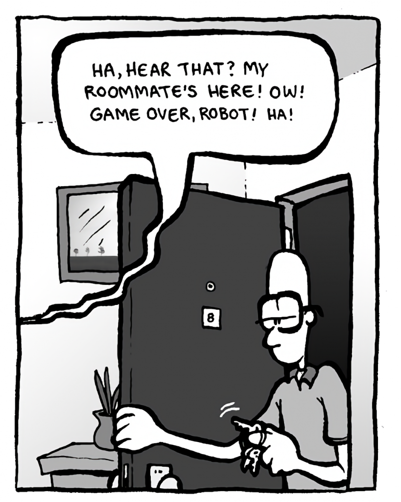 GREG: (to robot) Ha, hear that? My roommate's here! Ow! Game over, robot! Ha!