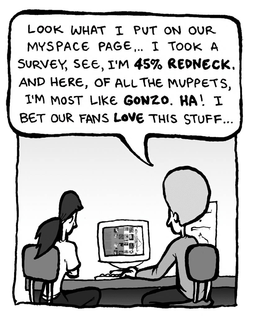 DAN: Look what I put on our MySpace page.... I took a survey, see, I'm 45% redneck. And, here, of all the Muppets, I'm most like Gonzo. Ha! I bet our fans love this stuff....