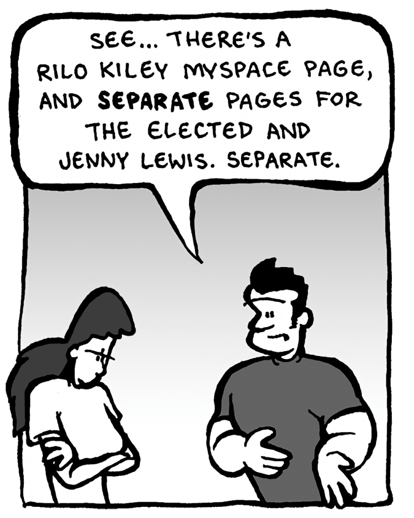 JOHN: See... there's a Rilo Kiley MySpace page, and separate pages for The Elected and Jenny Lewis. Separate.