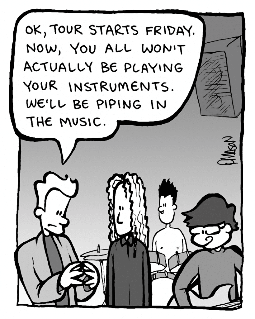 AGENT: OK, tour starts Friday. Now, you all won't actually be playing your instruments. We'll be piping in the music.