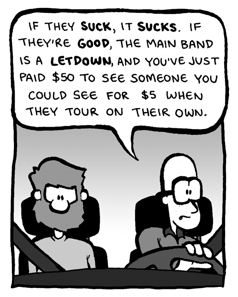 BRETT: If they suck, it sucks. If they're good, the main band is a letdown, and you've just paid $50 to see someone you could see for $5 when they tour on their own.