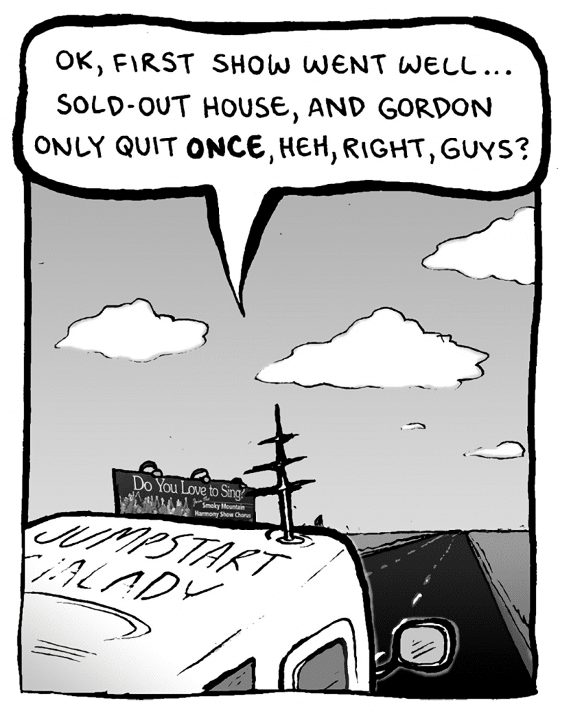 AGENT: OK, first show went well... sold-out house, and gordon only quit ONCE, heh, right, guys?