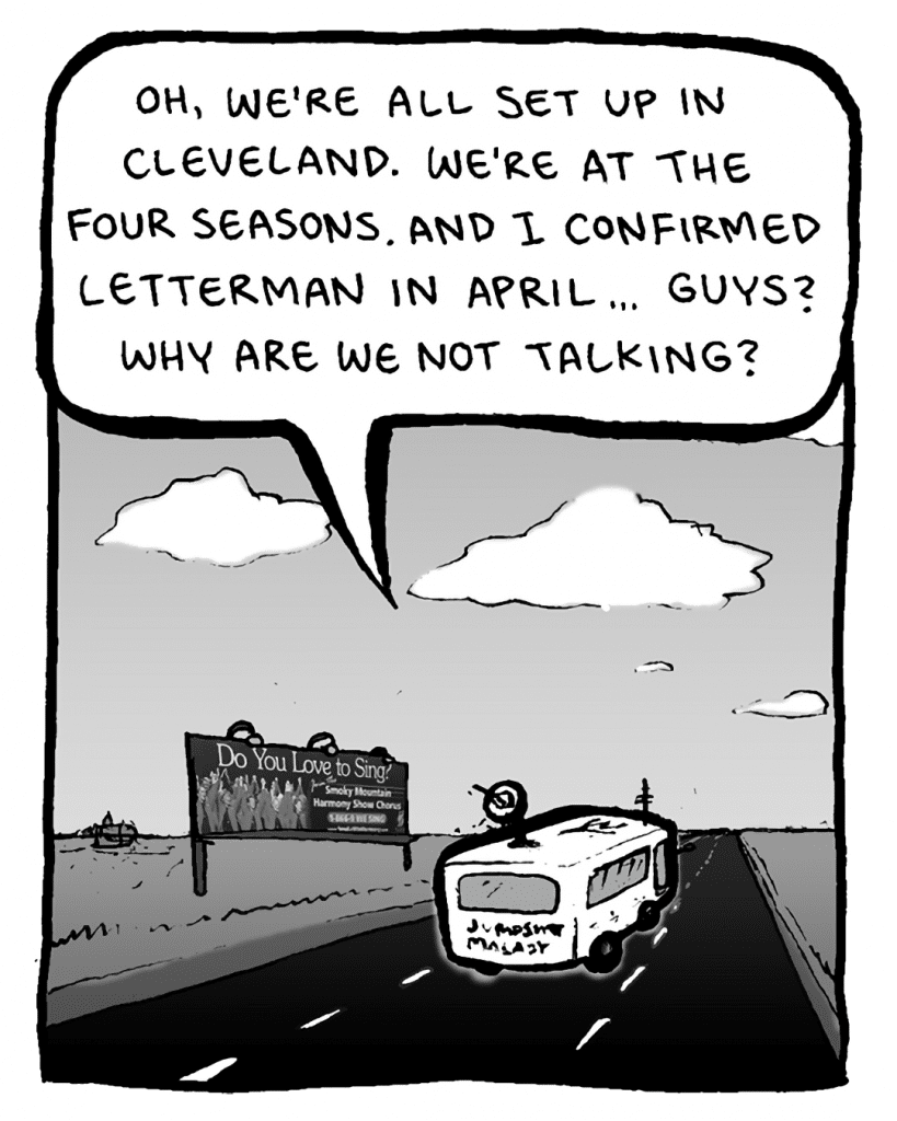AGENT: Oh, we're all set up in Cleveland. We're at the Four Seasons. And I confirmed Letterman in April... Guys? Why are we not talking?