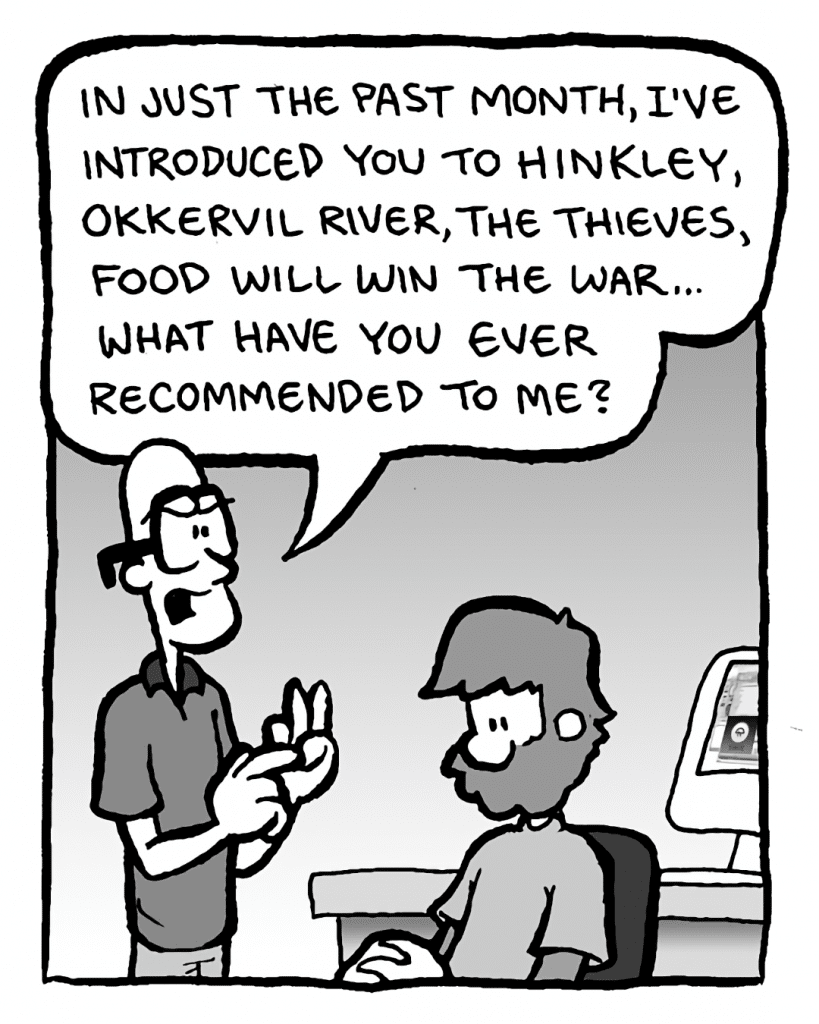 BRETT: In just the past month, I've introduced you to Hinkley, Okkervil River, the Thieves, Food Will Win the War... what have you ever recommended to me?