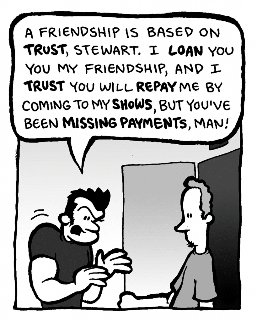 JOHN: A friendship is based on trust, Stewart. I loan you my friendship, and I trust you will repay me by coming to my shows, but you've been missing payments, man!