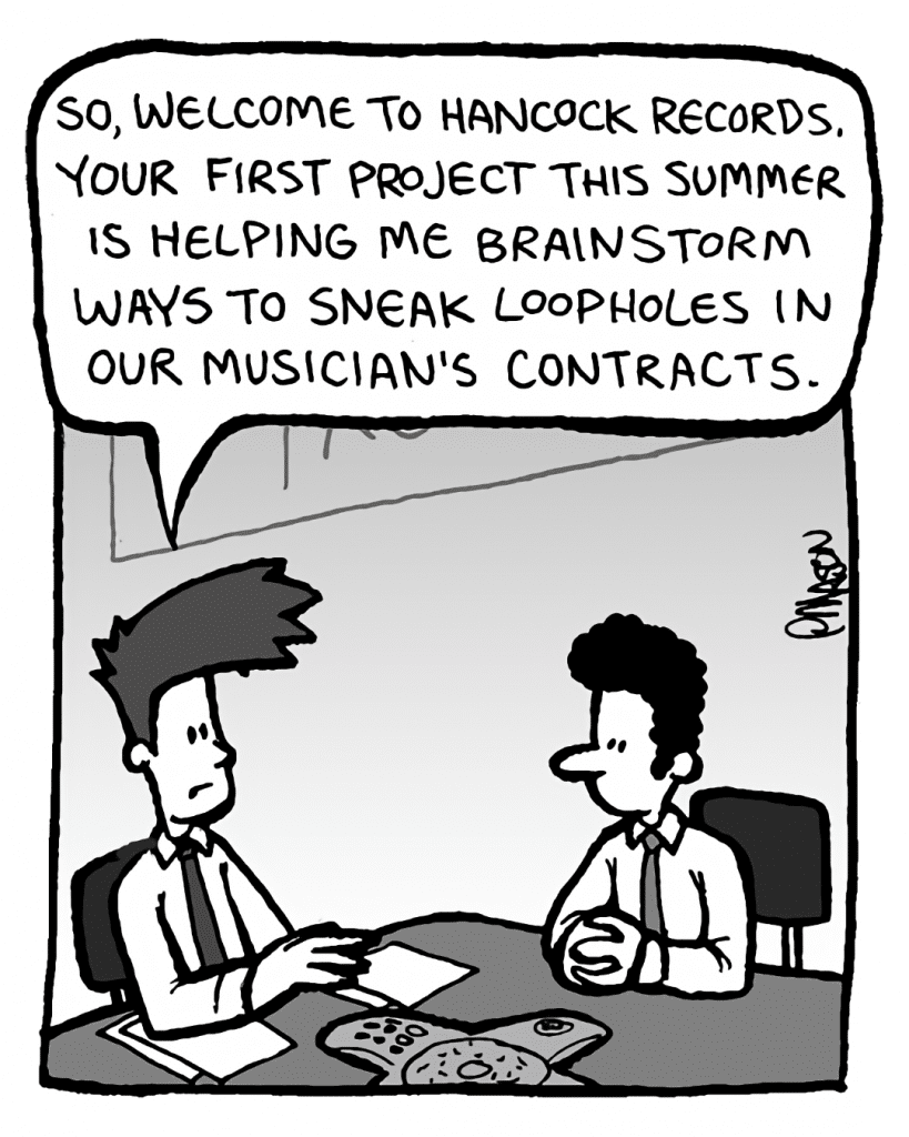JOEL: So, welcome to Hancock Records. Your first project this summer is helping me brainstorm ways to sneak loopholes in our musician's contracts.