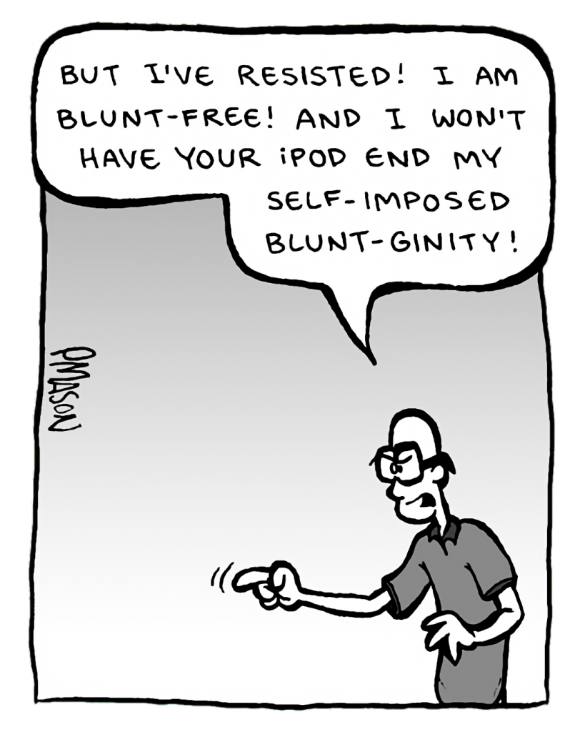 BRETT: But I've resisted! I am Blunt-free! And I won't have your iPod end my self-imposed Blunt-ginity!