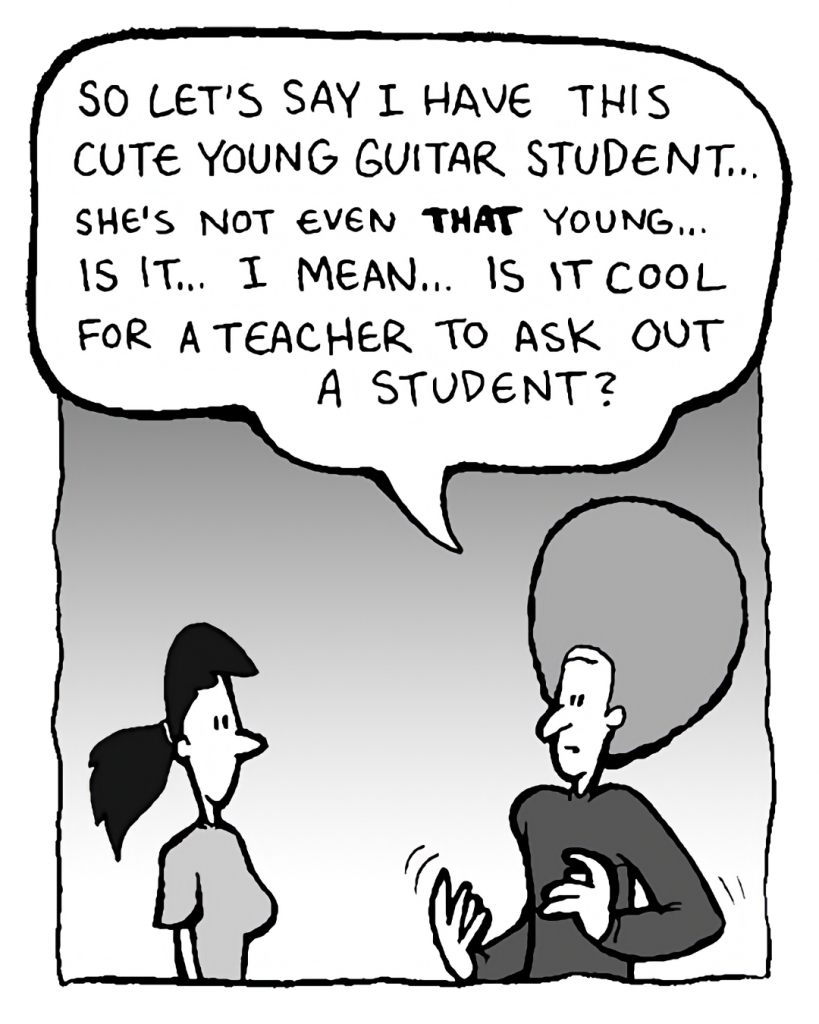 DAN: So let's say I have this cute young guitar student... she's not even THAT young... is it... I mean... is it cool for a teacher to ask out a student?