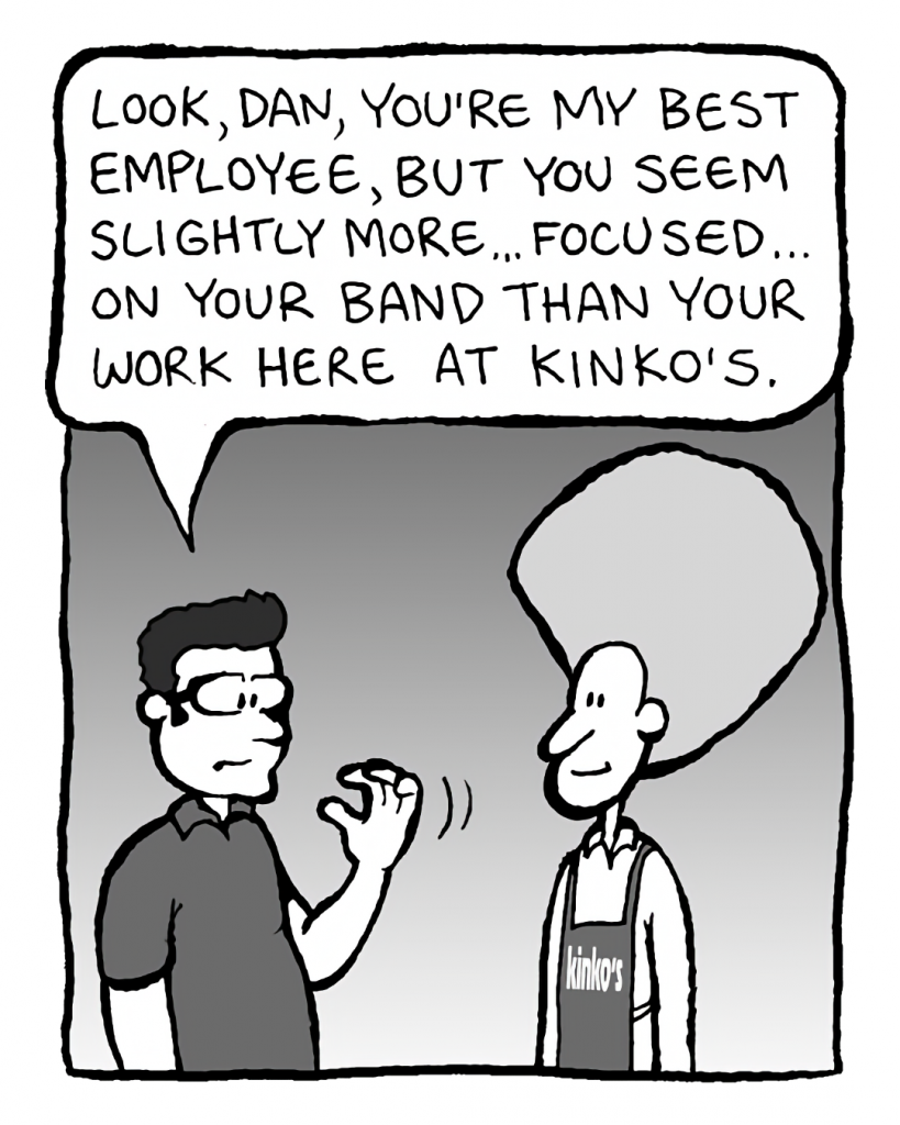 ROGER THE MANAGER: Look, Dan, you're my best employee, but you seem slightly more... focused... on your band than your work here at Kinko's.