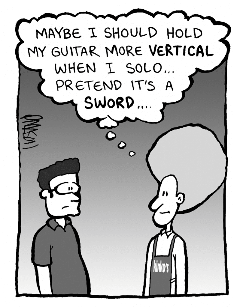 DAN: Maybe I should hold my guitar more VERTICAL when I solo... pretend it's a SWORD...