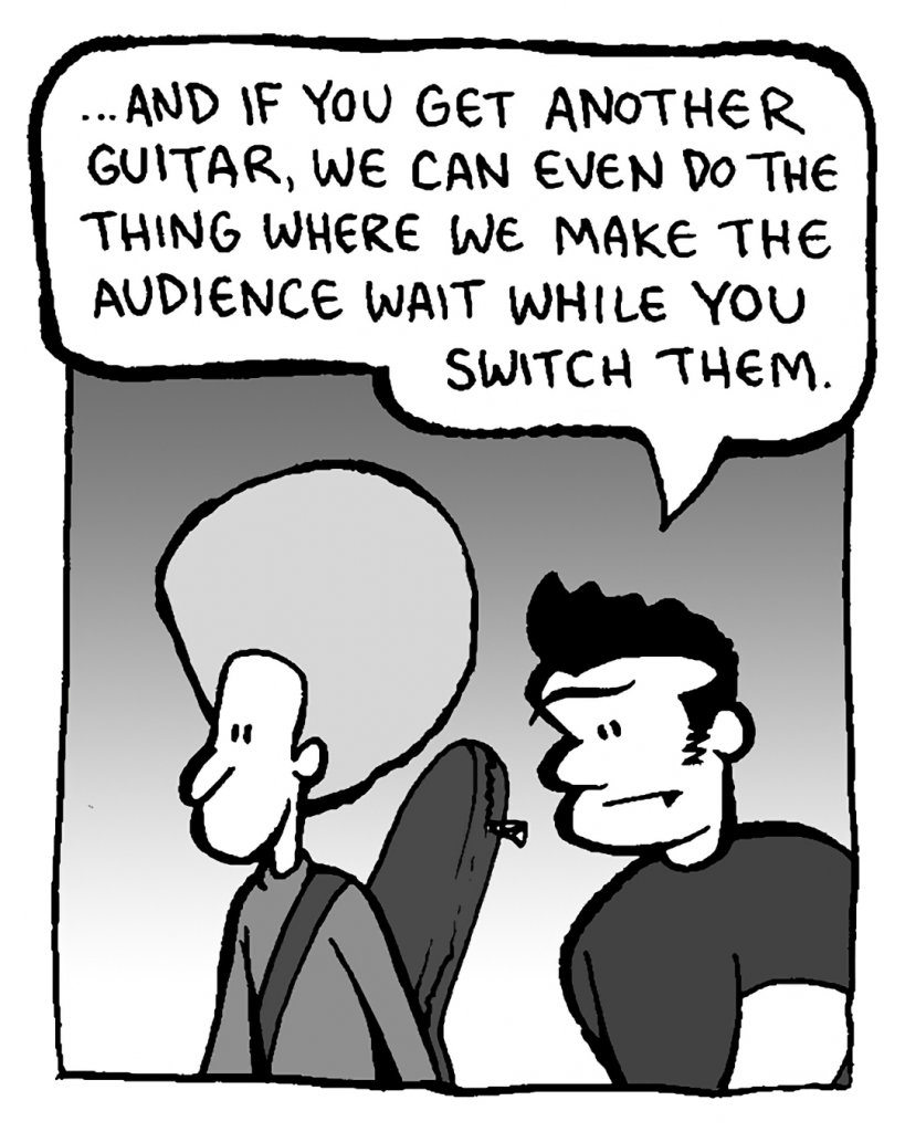 JOHN: ...and if you get another guitar, we can even do the thing where we make the audience wait while you switch them.