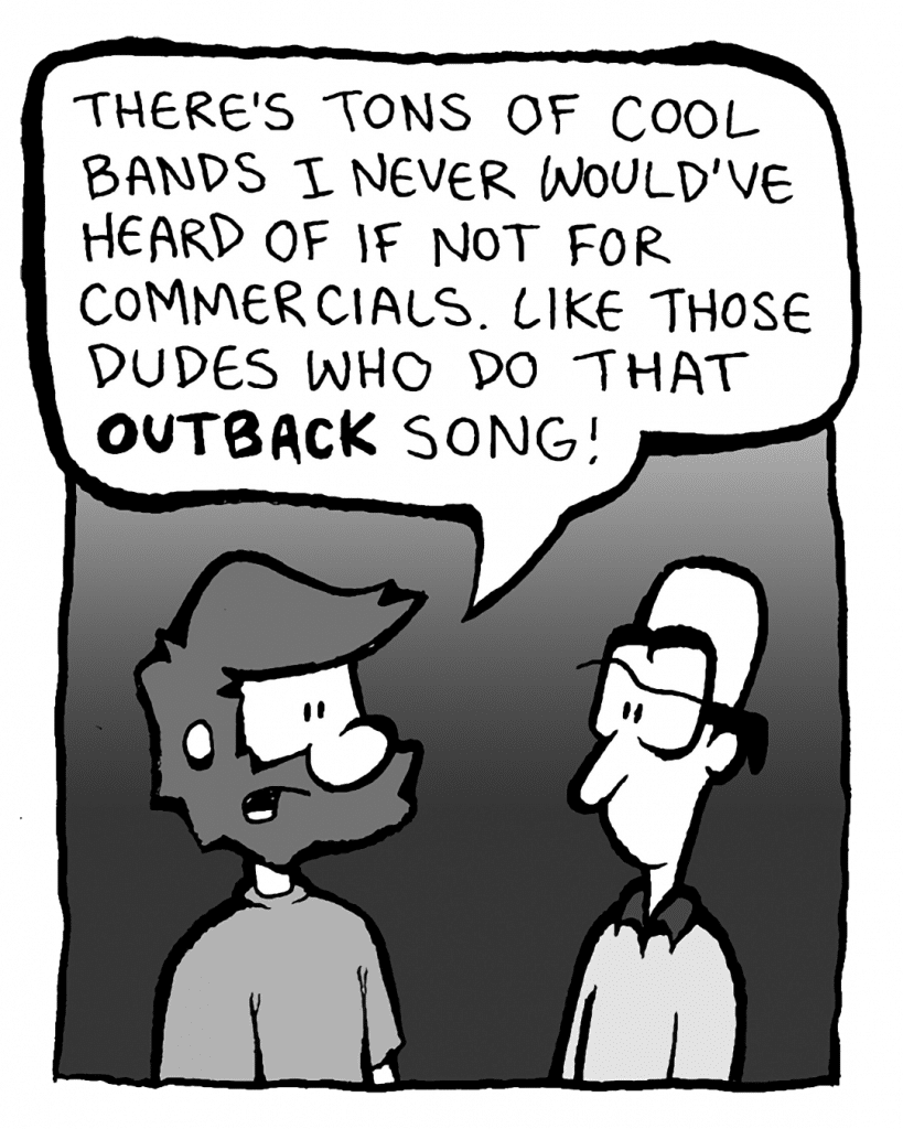 GREG: There's tons of cool bands I never would've heard of if not for commercials. Like those dudes who do that OUTBACK song!