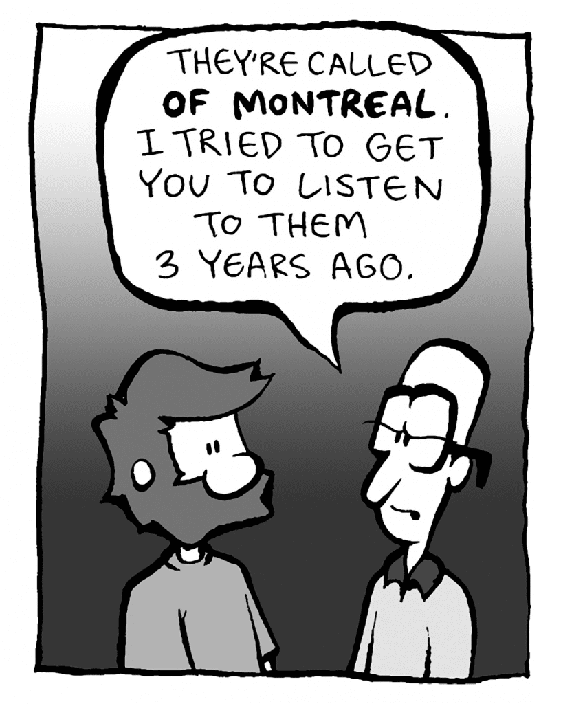 BRETT: They're called OF MONTREAL, and I tried to get you to listen to them 3 years ago.