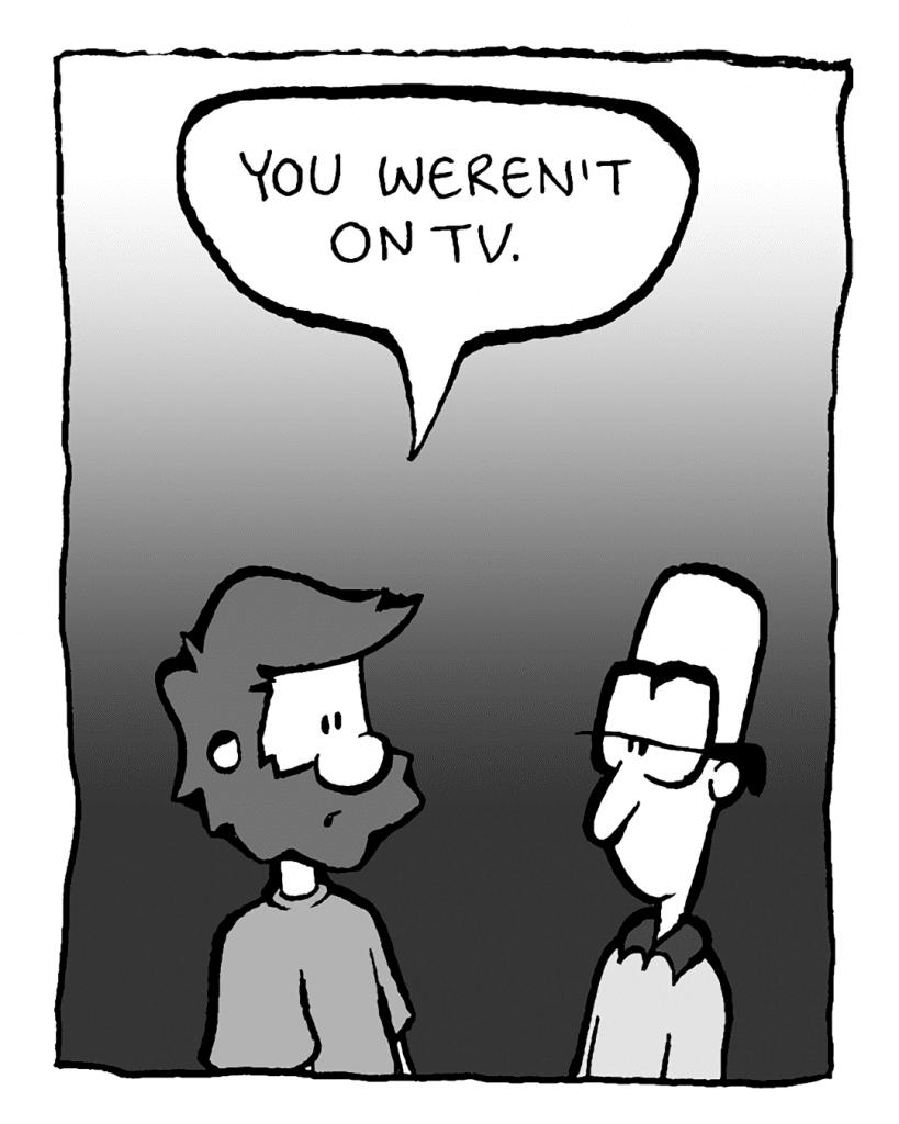 GREG: You weren't on TV.