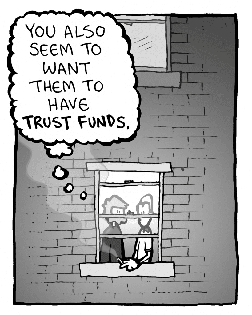 GREG: You also seem to want them to have TRUST FUNDS.