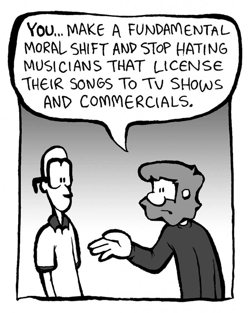 GREG: YOU... make a fundamental moral shift and stop hating musicians that license their songs to TV shows and commercials.