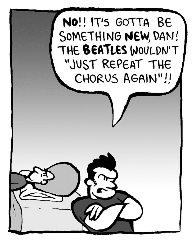 "JOHN: NO!! It's gotta be something NEW, Dan! The BEATLES wouldn't ""just repeat the chorus again""!!"