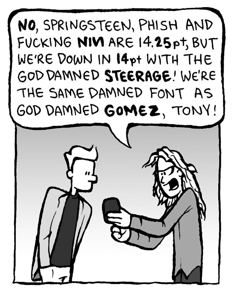 KEVIN EDO: NO, Springsteen, Phish, and fucking NIN are 14.25pt, but we're down in 14pt with the God damned STEERAGE! We're the same damned font as God damned GOMEZ, Tony!