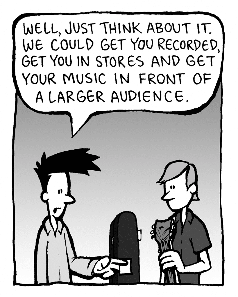 JOEL: Well, just think about it. We could get you recorded, get you in stores and get your music in front of a larger audience.