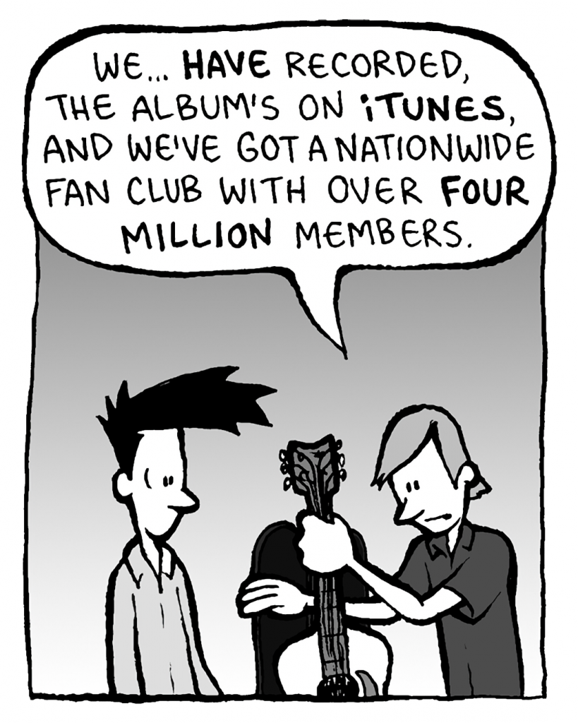 INDIE ROCK DUDE: We... HAVE recorded, the album's on iTUNES and we've got a nationwide fan club with over FOUR MILLION members.