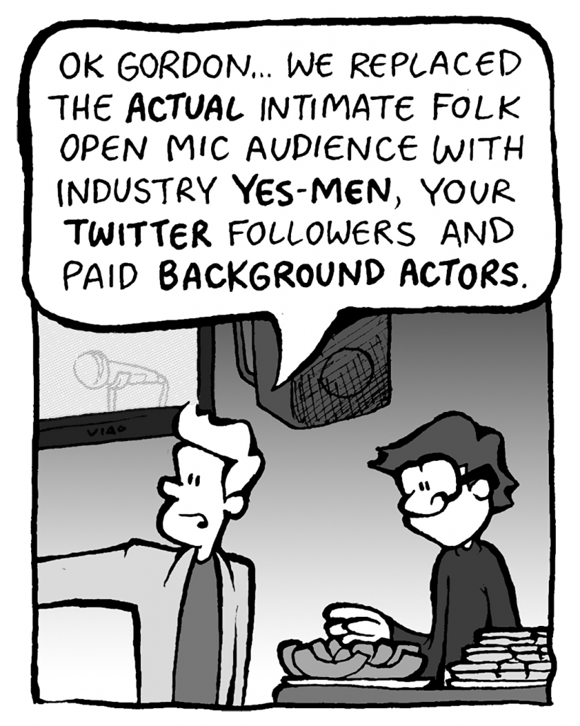 TONY KING THE AGENT: OK, Gordon... we replaced the ACTUAL intimate folk open mic audience with industry YES-MEN, your TWITTER followers and paid BACKGROUND ACTORS.