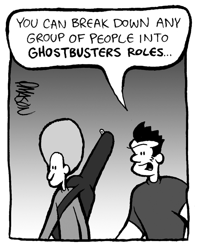 JOHN: I think you can break down any group of people into Ghostbusters roles.
