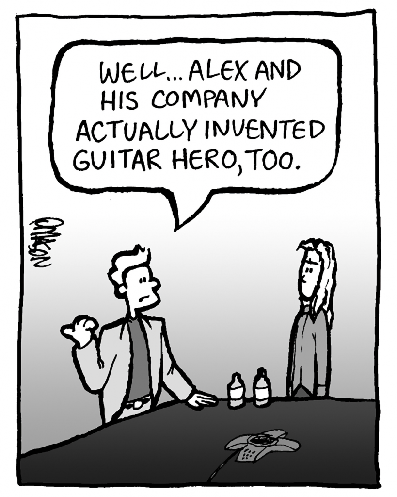 TONY: Well... Alex and his company actually invented Guitar Hero, too.
